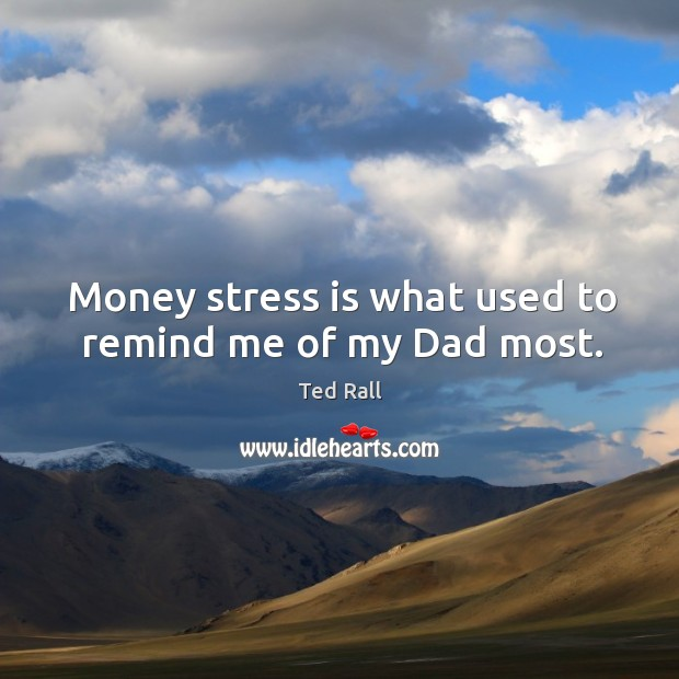 Money stress is what used to remind me of my dad most. Ted Rall Picture Quote