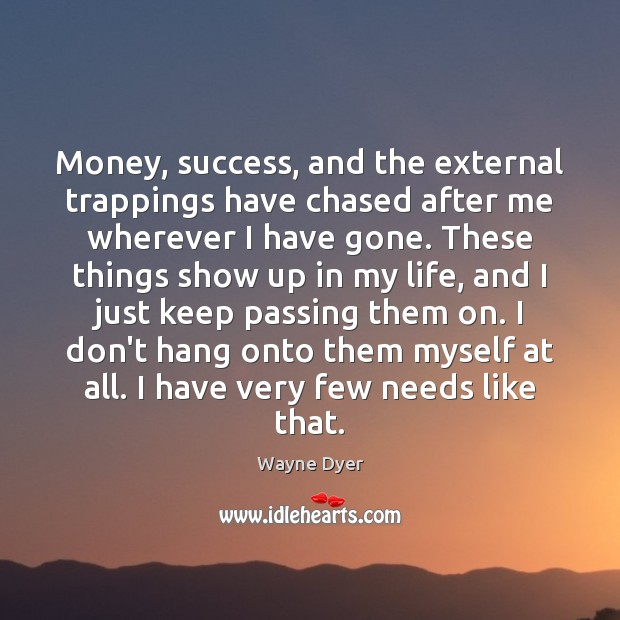 Image, Money, success, and the external trappings have chased after me wherever I