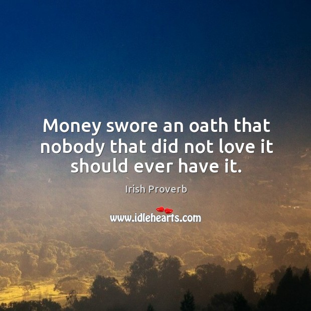 Image, Money swore an oath that nobody that did not love it should ever have it.