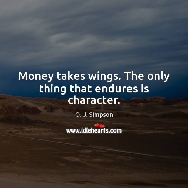 Image, Money takes wings. The only thing that endures is character.