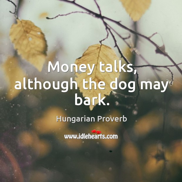 Money talks, although the dog may bark. Image