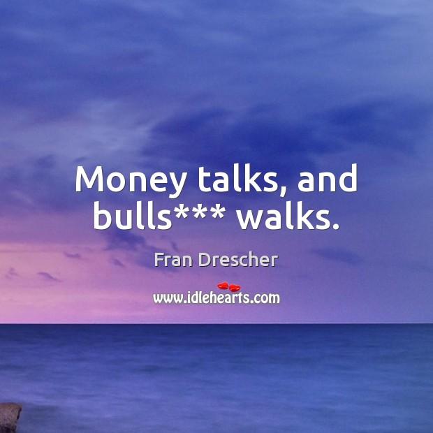 Money talks, and bulls*** walks. Fran Drescher Picture Quote