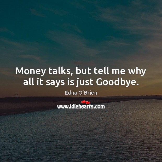 Money talks, but tell me why all it says is just Goodbye. Edna O'Brien Picture Quote