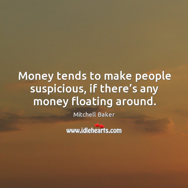 Money tends to make people suspicious, if there's any money floating around. Mitchell Baker Picture Quote