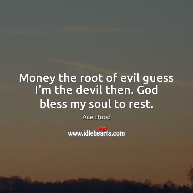 Money the root of evil guess I'm the devil then. God bless my soul to rest. Image