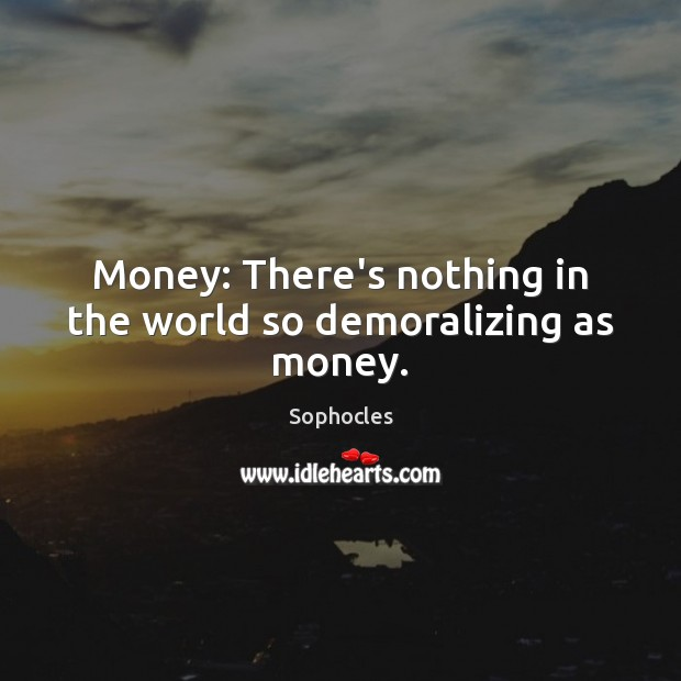 Money: There's nothing in the world so demoralizing as money. Image