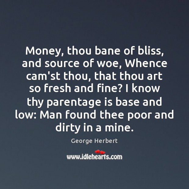 Image, Money, thou bane of bliss, and source of woe, Whence cam'st thou,