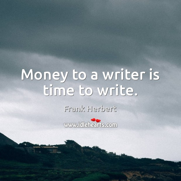 Money to a writer is time to write. Frank Herbert Picture Quote