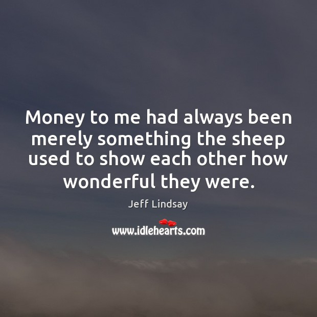 Jeff Lindsay Picture Quote image saying: Money to me had always been merely something the sheep used to