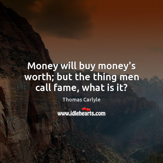 Money will buy money's worth; but the thing men call fame, what is it? Image