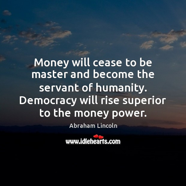 Image, Money will cease to be master and become the servant of humanity.