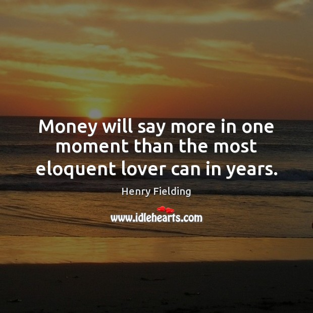 Money will say more in one moment than the most eloquent lover can in years. Henry Fielding Picture Quote