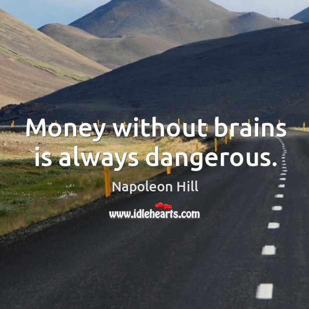 Money without brains is always dangerous. Image