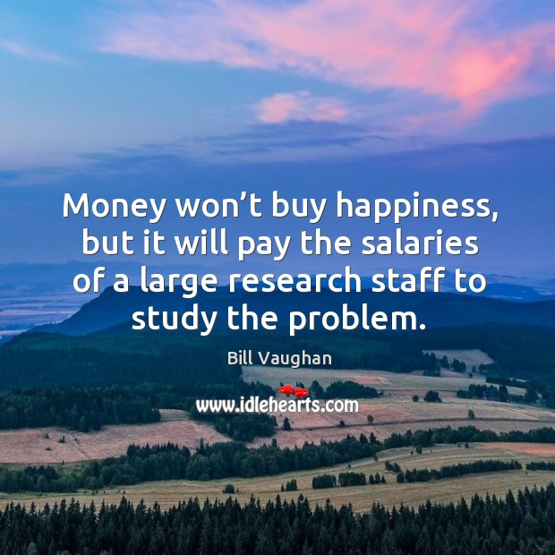 Image, Money won't buy happiness, but it will pay the salaries of a large research staff to study the problem.