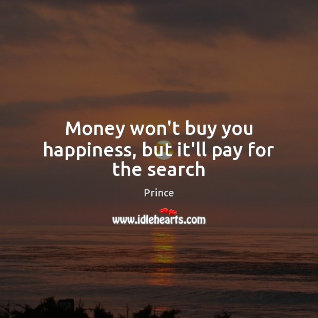 Money won't buy you happiness, but it'll pay for the search Prince Picture Quote