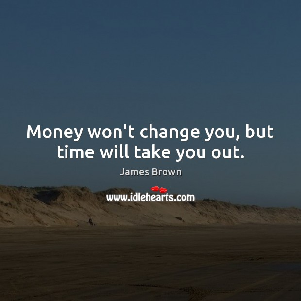 Money won't change you, but time will take you out. Image