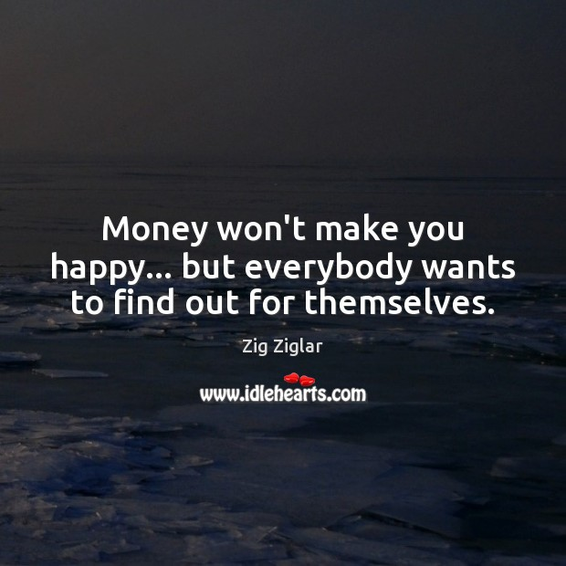 Image, Money won't make you happy… but everybody wants to find out for themselves.