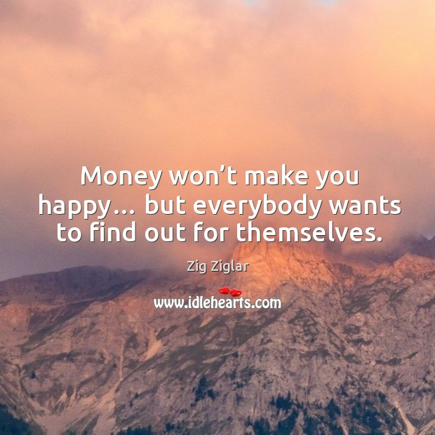 Money won't make you happy… but everybody wants to find out for themselves. Image