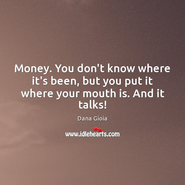Money. You don't know where it's been, but you put it where your mouth is. And it talks! Image