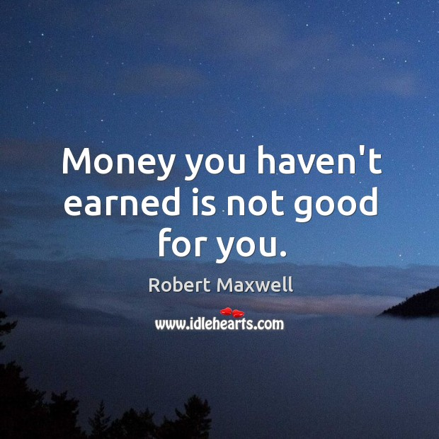 Money you haven't earned is not good for you. Image