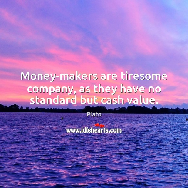 Money-makers are tiresome company, as they have no standard but cash value. Plato Picture Quote
