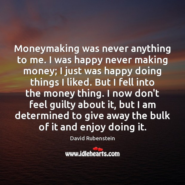 Image, Moneymaking was never anything to me. I was happy never making money;