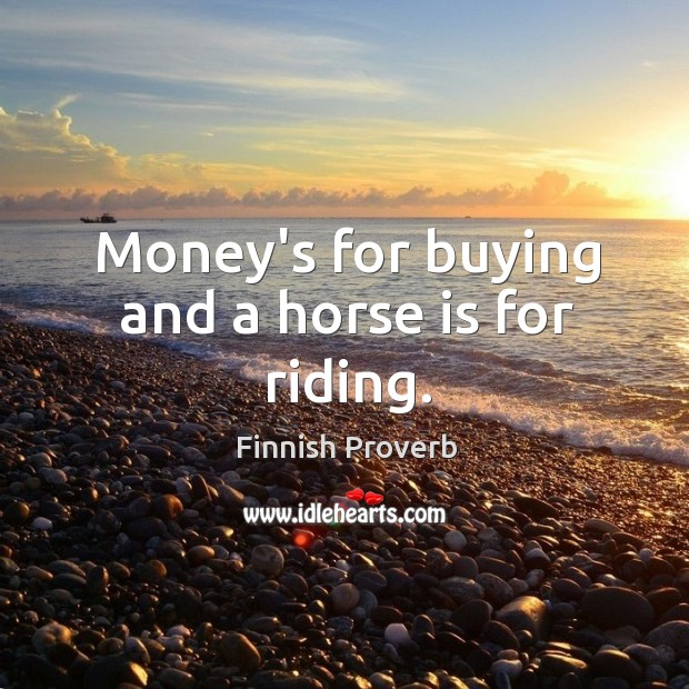 Money's for buying and a horse is for riding. Finnish Proverbs Image