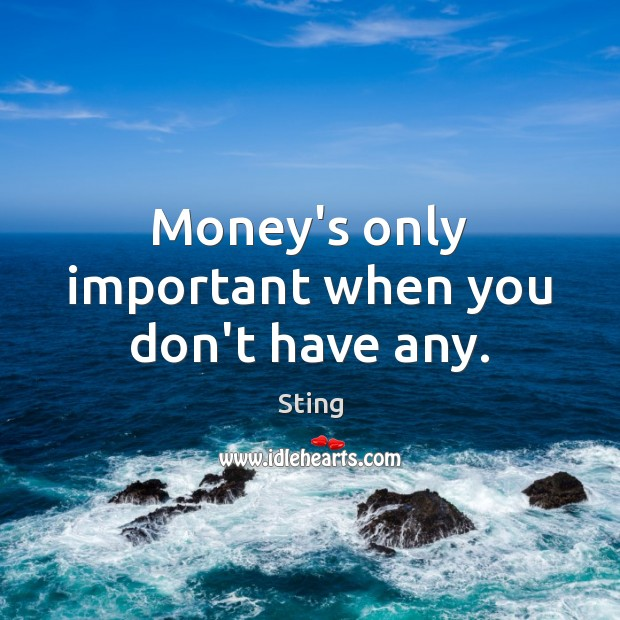 Money's only important when you don't have any. Image