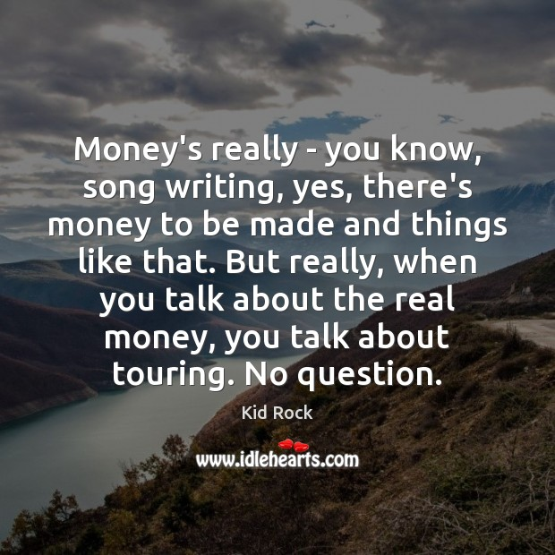 Money's really – you know, song writing, yes, there's money to be Kid Rock Picture Quote