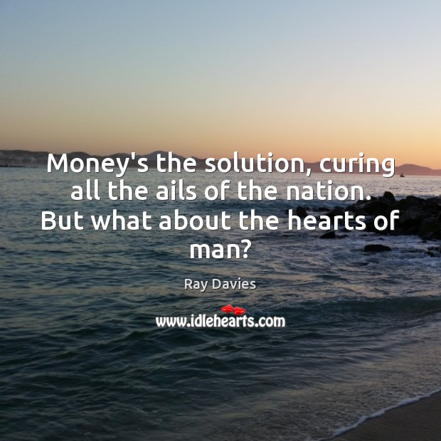 Money's the solution, curing all the ails of the nation. But what about the hearts of man? Ray Davies Picture Quote