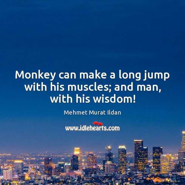 Image, Monkey can make a long jump with his muscles; and man, with his wisdom!