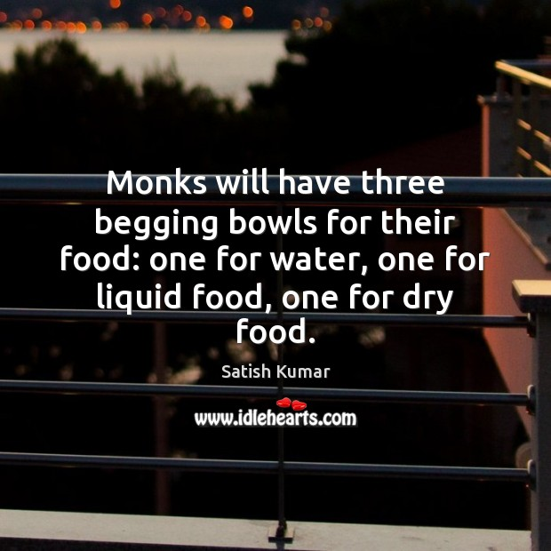 Monks will have three begging bowls for their food: one for water, Satish Kumar Picture Quote