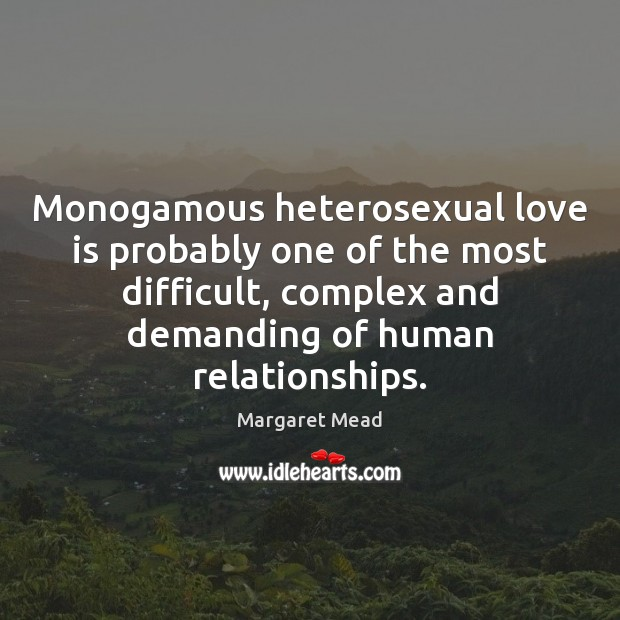 Monogamous heterosexual love is probably one of the most difficult, complex and Margaret Mead Picture Quote