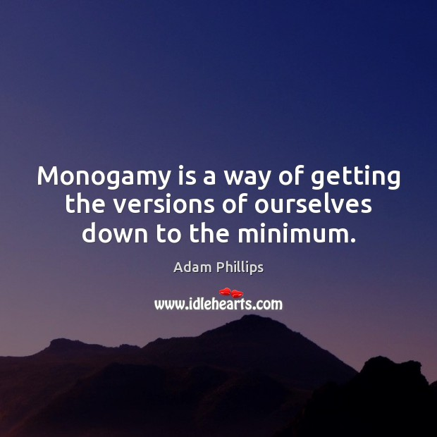 Monogamy is a way of getting the versions of ourselves down to the minimum. Image