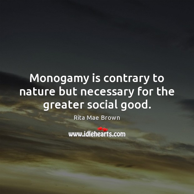 Monogamy is contrary to nature but necessary for the greater social good. Rita Mae Brown Picture Quote
