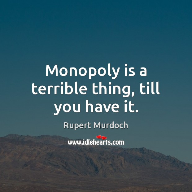 Image, Monopoly is a terrible thing, till you have it.