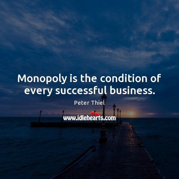 Monopoly is the condition of every successful business. Peter Thiel Picture Quote