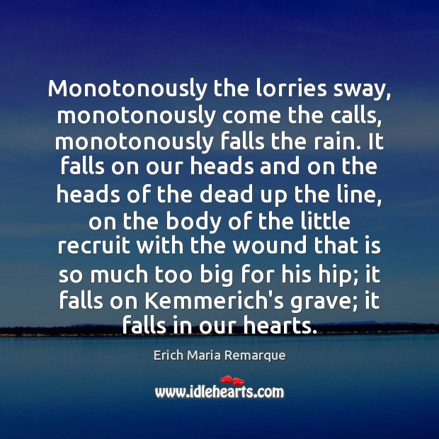 Monotonously the lorries sway, monotonously come the calls, monotonously falls the rain. Erich Maria Remarque Picture Quote