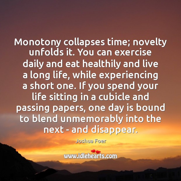 Image, Monotony collapses time; novelty unfolds it. You can exercise daily and eat