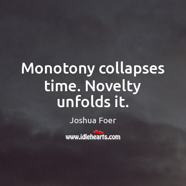 Image, Monotony collapses time. Novelty unfolds it.