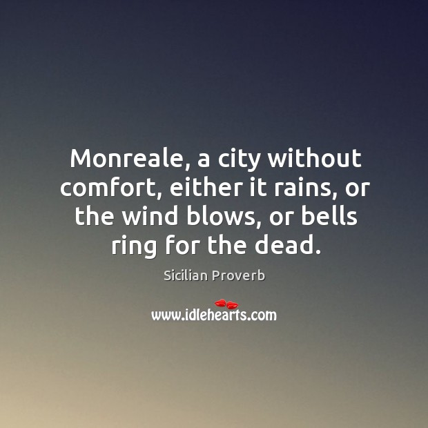 Monreale, a city without comfort, either it rains, or the wind blows, or bells ring for the dead. Sicilian Proverbs Image