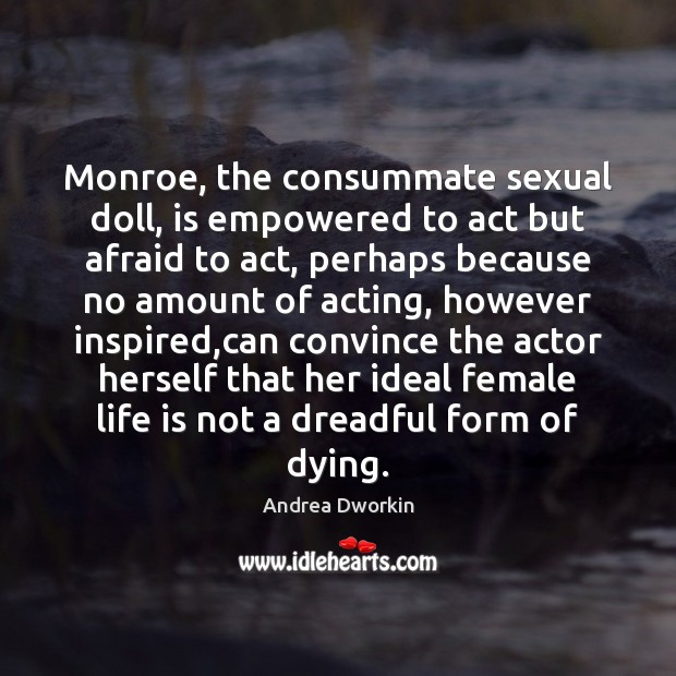 Monroe, the consummate sexual doll, is empowered to act but afraid to Andrea Dworkin Picture Quote