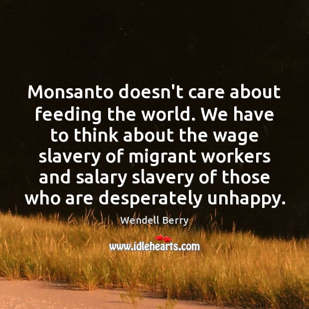 Monsanto doesn't care about feeding the world. We have to think about Wendell Berry Picture Quote