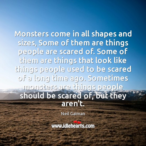 Monsters come in all shapes and sizes, Some of them are things Neil Gaiman Picture Quote