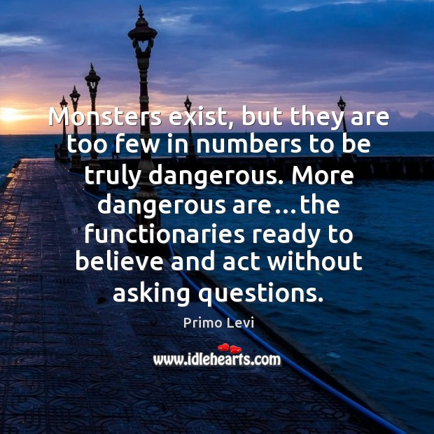 Monsters exist, but they are too few in numbers to be truly Primo Levi Picture Quote