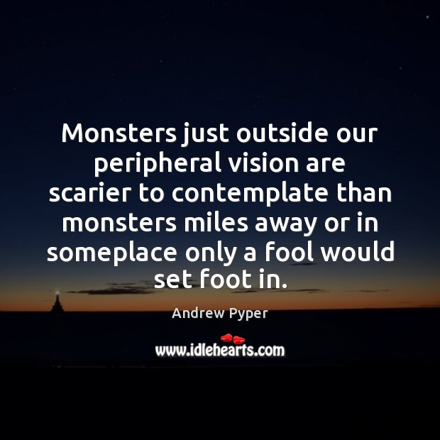 Monsters just outside our peripheral vision are scarier to contemplate than monsters Fools Quotes Image