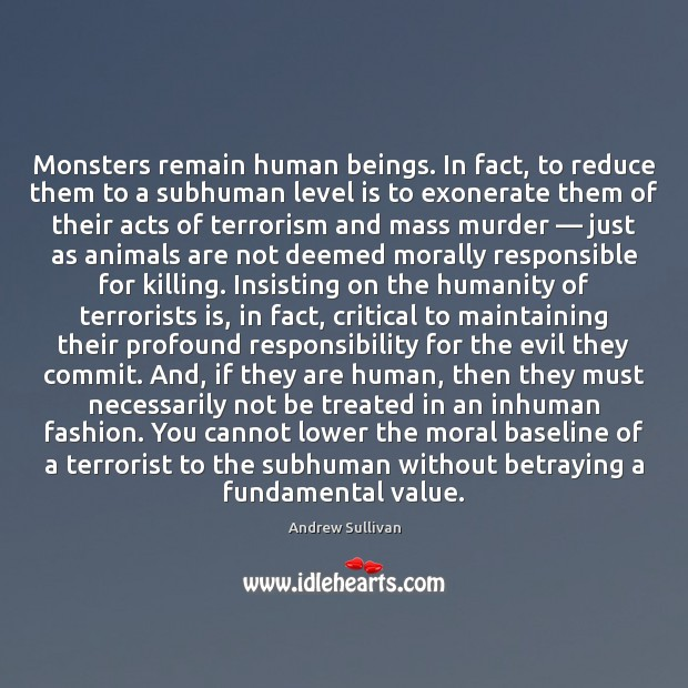 Monsters remain human beings. In fact, to reduce them to a subhuman Andrew Sullivan Picture Quote
