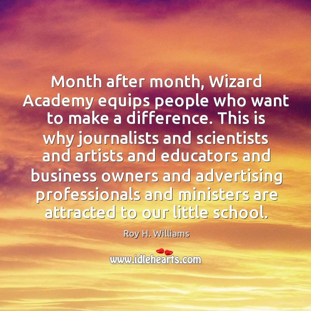 Month after month, wizard academy equips people who want to make a difference. Roy H. Williams Picture Quote