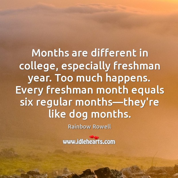 Months are different in college, especially freshman year. Too much happens. Every Rainbow Rowell Picture Quote