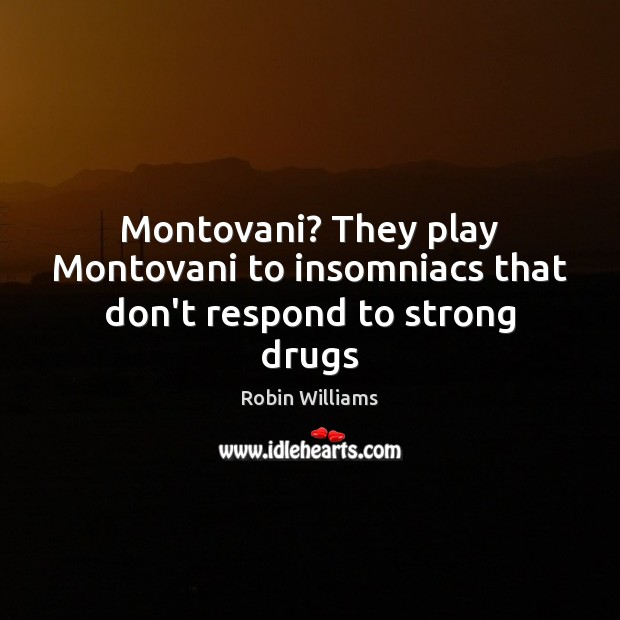 Montovani? They play Montovani to insomniacs that don't respond to strong drugs Image